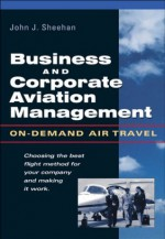 Business and Corporate Aviation Management : On Demand Air Travel: On-demand Air Travel - John Sheehan