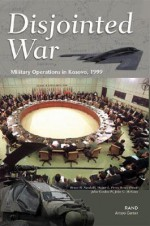Disjointed War: Military Operations in Kosovo, 1999 - Bruce R. Nardulli, Bruce R. Pirnie, Walter L. Perry