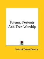 Totems, Portents and Tree-Worship - Frederick Thomas Elworthy