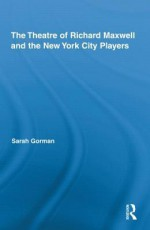 The Theatre of Richard Maxwell and the New York City Players - Sara Gorman