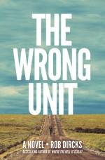 The Wrong Unit: A Novel - Rob Dircks