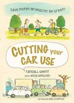 Cutting Your Car Use: Save Money, Be Healthy, Be Green! - Randall Howard Ghent, Anna Semlyen, Axel Scheffler