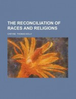 The Reconciliation of Races and Religions - Thomas Kelly Cheyne