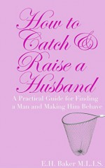 How to Catch & Raise a Husband: A Practical Guide for Finding a Man and Making Him Behave - E.H. Baker