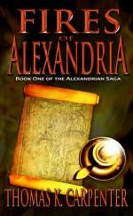 Fires of Alexandria (Alexandrian Saga #1) - Thomas K. Carpenter
