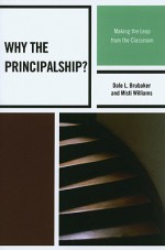 Why the Principalship?: Making the Leap from the Classroom - Dale L. Brubaker