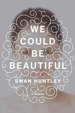 We Could Be Beautiful: A Novel - Swan Huntley