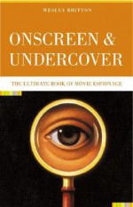 Onscreen and Undercover: The Ultimate Book of Movie Espionage - Wesley Britton