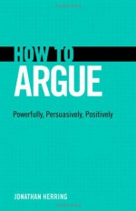 How to Argue: Powerfully, Persuasively, Positively - Jonathan Herring