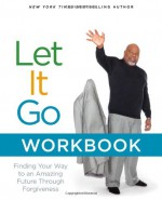 Let It Go Workbook: Finding Your Way to an Amazing Future Through Forgiveness - T.D. Jakes