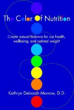The Color of Nutrition: Create Natural Balance for Our Health, Wellbeing, and Optimal Weight - Kathryn Morrow