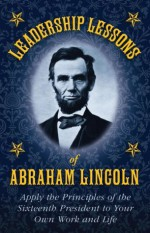 Leadership Lessons of Abraham Lincoln: Apply the Principles of the Sixteenth President to Your Own Work and Life - Abraham Lincoln