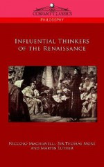 Influential Thinkers of the Renaissance - Niccolò Machiavelli, Martin Luther, Thomas More