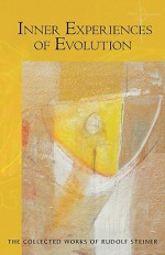 Inner Experiences of Evolution: Five Lectures Held in Berlin October 31, 1911-December 5, 1911 - Rudolf Steiner