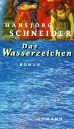 Das Wasserzeichen: Roman - Hansjörg Schneider