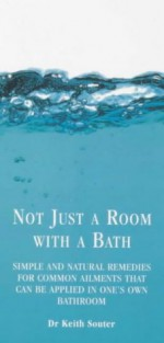 Not Just a Room with a Bath: Simple and Natural Remedies for Common Ailments That Can Be Applied in One's Own Bathroom - Keith Souter