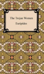 The Trojan Women - Euripides, Gilbert Murray