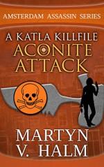 Aconite Attack - A Katla KillFile (Amsterdam Assassin Series) - Martyn V. Halm, Farah Evers