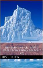 Beneath The Ice - Part 3 (Free Story Friday Season 2, #3) - Josh Hilden