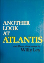 Another Look At Atlantis And Fifteen Other Essays - Willy Ley