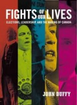 Fights of Our Lives: Elections, Leadership and the Making of Canada - John Duffy