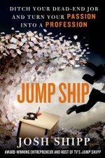 Jump Ship: Ditch Your Dead-End Job and Turn Your Passion into a Profession - Josh Shipp