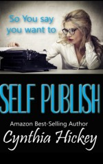 So You Say You Want to Self-Publish: Helps and tips to get you started on your writing journey (So you think you want to write) - Cynthia Hickey