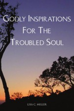 Godly Inspirations for the Troubled Soul - Lisa C. Miller