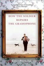 How the Soldier Repairs the Gramophone - Saša Stanišić, Anthea Bell, Saša Stanišić