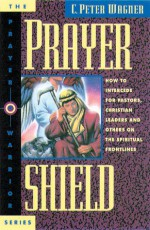 Prayer Shield: How To Intercede for Pastors, Christian Leaders and Others On the Spiritual Frontlines - C. Peter Wagner