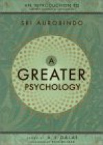 A Greater Psychology: An Introduction to the Psychological Thought of Sri Aurobindo - Śrī Aurobindo, A.S. Dalal, Ken Wilber