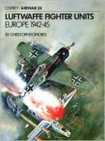 Luftwaffe Fighter Units: Europe 1942-1945 - Christopher Shores