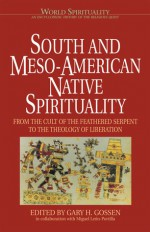 South & Meso-American Native Spirituality: From the Cult of the Feathered Serpent to the Theology of Liberation (World Spirituality: An Encyclopedic History of the Religious Quest, Volume 4) - Gary H. Gossen, Miguel Leon-Portilla
