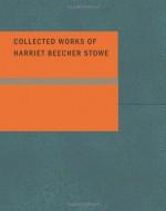 Collected Works of Harriet Beecher Stowe - Harriet Beecher Stowe