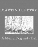 A Man, a Dog and a Ball - Martin H. Petry