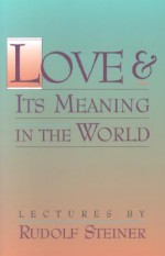 Love and Its Meaning in the World - Rudolf Steiner, Christopher Bamford