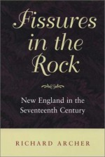 Fissures in the Rock: New England in the Seventeenth Century (Revisiting New England) - Richard Archer