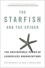 The Starfish and the Spider: The Unstoppable Power of Leaderless Organizations - Ori Brafman, Rod A. Beckstrom