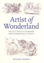 Artist of Wonderland: The Life, Political Cartoons, and Illustrations of Tenniel - John Tenniel, Frankie Morris