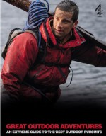 Bear Grylls Great Outdoor Adventures: An Extreme Guide to the Best Outdoor Pursuits - Bear Grylls