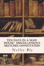 Ten Days in a Mad-House/ Miscellaneous Sketches (annotated) - Nellie Bly