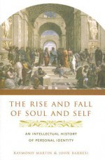 The Rise and Fall of Soul and Self: An Intellectual History of Personal Identity - Raymond Martin, John Barresi