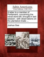 A Letter to a Member of Parliament, Concerning the Naval Store-Bill, Brought in Last Session: With Observations on the Plantation-Trade .. - Joshua Gee
