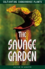The Savage Garden: Cultivating Carnivorous Plants - Peter D'Amato