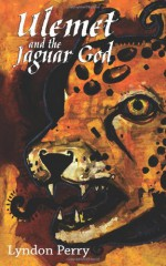 Ulemet and the Jaguar God - Lyndon Perry