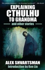 Explaining Cthulhu to Grandma and Other Stories - Alex Shvartsman