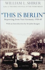 This Is Berlin: Reporting from Nazi Germany 1938-40 - William L. Shirer, John Keegan, Inga Shirer Dean