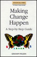 Making Change Happen: A Step-By-Step Guide - Graham Wilson