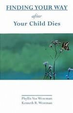 Finding Your Way After Your Child Dies - Phyllis Vos Wezeman, Kenneth R. Wezeman