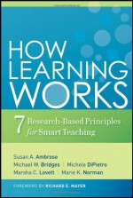 How Learning Works: Seven Research-Based Principles for Smart Teaching - Susan A. Ambrose, Marsha C. Lovett, Richard E. Mayer, Michael W. Bridges, Michele DiPietro, Marie K. Norman